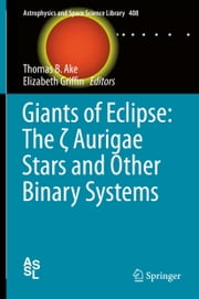 Giants of Eclipse: The ζ Aurigae Stars and Other Binary Systems ebook by Thomas B. Ake,Elizabeth Griffin