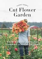 Floret Farm's Cut Flower Garden - Grow, Harvest, and Arrange Stunning Seasonal Blooms ebook by Erin Benzakein, Julie Chai, Michele M. Waite
