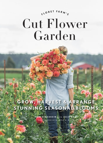 Floret Farm's Cut Flower Garden - Grow, Harvest, and Arrange Stunning Seasonal Blooms ebook by Erin Benzakein,Michele M. Waite