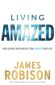 Living Amazed - How Divine Encounters Can Change Your Life ebook by James Robison