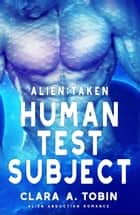 Alien: Taken - Human Test Subject - Alien Abduction Romance ebook by Clara A. Tobin