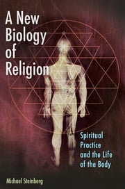 A New Biology of Religion: Spiritual Practice and the Life of the Body ebook by Michael Steinberg