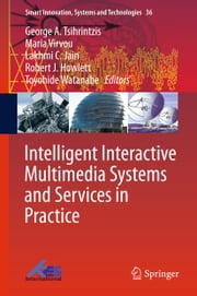 Intelligent Interactive Multimedia Systems and Services in Practice ebook by George A. Tsihrintzis,Maria Virvou,Lakhmi C. Jain,Robert J. Howlett,Toyohide Watanabe