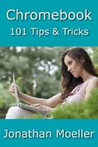Chromebook: 101 Tips & Tricks For Chrome OS ebook by Jonathan Moeller