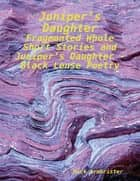 Juniper's Daughter - Fragmented Whole Short Stories and Juniper's Daughter - Black Lense Poetry ebook by Nick Armbrister