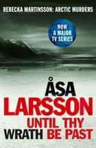 Until Thy Wrath Be Past - Rebecka Martinsson: Arctic Murders – Now a Major TV Series ebook by Laurie Thompson, Åsa Larsson