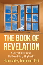The Book of Revelation - A Study of Christ in You, the Hope of Glory Chapters 1-7 ebook by Audrey Drummonds, PH.D.