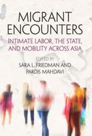 Migrant Encounters: Intimate Labor, the State, and Mobility Across Asia ebook by Friedman, Sara L.