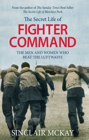 The Secret Life of Fighter Command - The men and women who beat the Luftwaffe ebook by Sinclair McKay