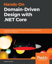 Hands-On Domain-Driven Design with .NET Core - Tackling complexity in the heart of software by putting DDD principles into practice 電子書籍 by Alexey Zimarev