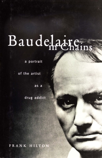 Baudelaire in Chains - A Portrait of the Artist as a Drug Addict ebook by Frank Hilton
