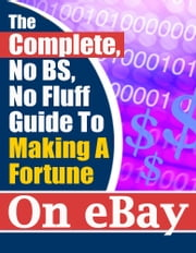 The Complete, No BS, No Fluff Guide To Making A Fortune On eBay ebook by Adnor