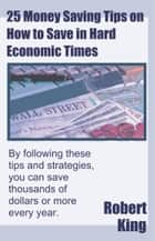 25 Money Saving Tips on How to Save in Hard Economic Times ebook by Robert Alan King