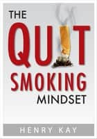 The Quit Smoking Mindset - Quit Smoking Today and For Good ebook by Henry Kay