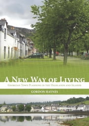A New Way of Living - Georgian Town Planning in the Highlands and Islands ebook by Gordon Haynes