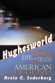Hughesworld - The Strange Life and Death of an American Legend ebook by Arelo C. Sederberg