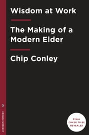 Wisdom at Work - The Making of a Modern Elder ebook by Chip Conley