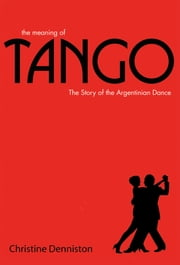 The Meaning Of Tango - The Story of the Argentinian Dance ebook by Christine Denniston
