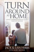 Turnaround at Home - Giving a Stronger Spiritual Legacy Than You Received ebook by Jack Hibbs, Lisa Hibbs, Kurt Bruner
