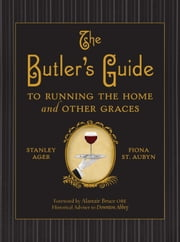 The Butler's Guide - To Running the Home and Other Graces ebook by Stanley Ager