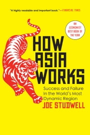 How Asia Works - Success and Failure in the World's Most Dynamic Region ebook by Joe Studwell