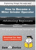 How to Become a Miter Grinder Operator ebook by Julianna Downey