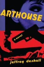 Arthouse - A Novel ebook by Jeffrey DeShell