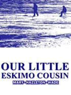 Our Little Eskimo Cousin ebook by MARY HAZELTON BLANCHARD WADE