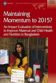 Maintaining Momentum to 2015?: An Impact Evaluation of Interventions to Improve Maternal and Child Health and Nutrition in Bangladesh ebook by White, Howard, Nial