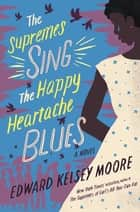 The Supremes Sing the Happy Heartache Blues - A Novel ebook by Edward Kelsey Moore