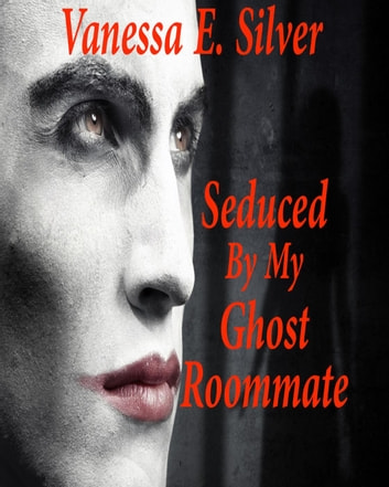 Seduced By My Ghost Roommate ebook by Vanessa E Silver