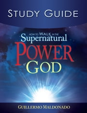 How To Walk In The Supernatural Power Of God-Study Guide (Study Guide) ebook by Guillermo Maldonado