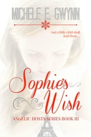 Sophie's Wish - Angelic Hosts Series, #3 ebook by Michele E. Gwynn