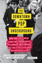 The Downtown Pop Underground - New York City and the literary punks, renegade artists, DIY filmmakers, mad playwrights, and rock 'n' roll glitter queens who revolutionized culture ebook by Kembrew McLeod
