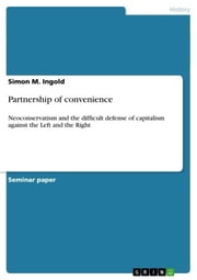 Partnership of convenience - Neoconservatism and the difficult defense of capitalism against the Left and the Right ebook by Simon M. Ingold