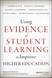 Using Evidence of Student Learning to Improve Higher Education ebook by George D. Kuh,Stanley O. Ikenberry,Timothy Reese Cain,Ewell,Pat Hutchings,Jillian Kinzie,Natasha A. Jankowski