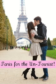 Paris for the Un-Tourist! The Ultimate Travel Guide for the Person Who Wants to See More than the Average Tourist ebook by BookCaps