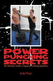 Power Punching Secrets - The Ultimate Study in Superior Punching Dynamics ebook by Andy Puzyr
