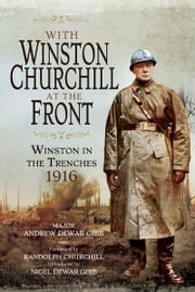 With Winston Churchill at the Front - Winston on the Western Front 1916 ebook by Andrew Dewar Gibb