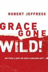 Grace Gone Wild! - Getting a Grip on God's Amazing Gift ebook by Robert Jeffress