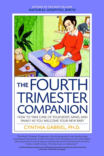 The Fourth Trimester Companion - How to Take Care of Your Body, Mind, and Family as You Welcome Your New Baby ebook by Cynthia Gabriel