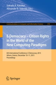 E-Democracy – Citizen Rights in the World of the New Computing Paradigms - 6th International Conference, E-Democracy 2015, Athens, Greece, December 10-11, 2015, Proceedings ebook by Sokratis K. Katsikas,Alexander B. Sideridis