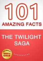 The Twilight Saga - 101 Amazing Facts You Didn't Know ebook by G Whiz