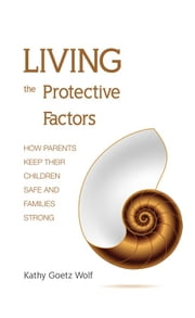 Living the Protective Factors - How Parents Keep Their Children Safe and Families Strong ebook by Kathy Goetz Wolf