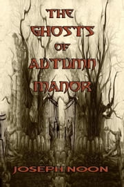 The Ghosts of Autumn Manor ebook by Joseph A. Noon