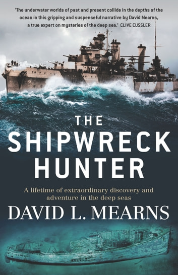 The Shipwreck Hunter - A lifetime of extraordinary discovery and adventure in the deep seas ebook by David L Mearns