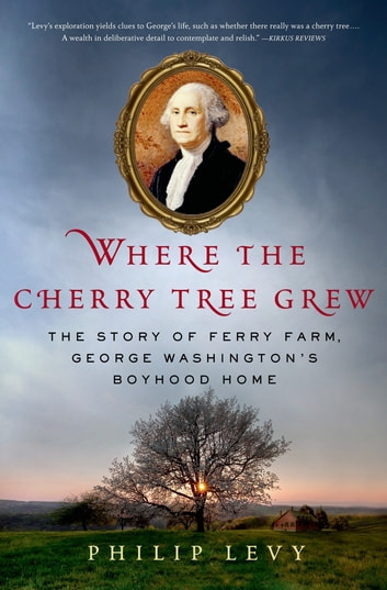 Where the Cherry Tree Grew - The Story of Ferry Farm, George Washington's Boyhood Home ebook by Philip Levy