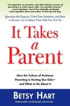 It Takes a Parent - How the Culture of Pushover Parenting Is Hurting Our Children-and What to Do About it ebook by Betsy Hart