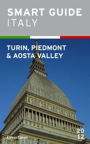 Smart Guide Italy: Turin, Piedmont and Aosta Valley ebook by Alexei Cohen
