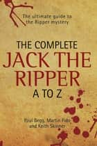The Complete Jack The Ripper A-Z - The Ultimate Guide to The Ripper Mystery ebook by Paul Begg & Martin Fido